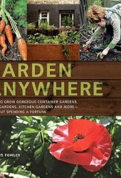 Garden Anywhere: How to grow gorgeous container gardens, herb gardens, kitchen gardens, and more, without spending a fortune