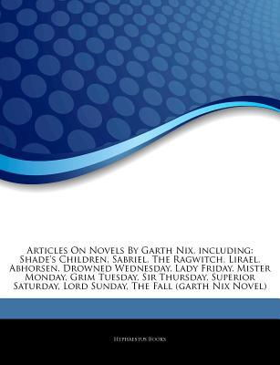 Articles on Novels by Garth Nix, Including: Shade's Children, Sabriel, the Ragwitch, Lirael, Abhorsen, Drowned Wednesday, Lady Friday, Mister Monday, Grim Tuesday, Sir Thursday, Superior Saturday, Lord Sunday, the Fall (Garth Nix Novel)