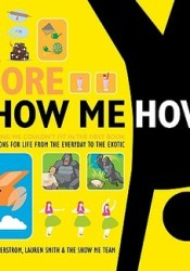 More Show Me How: Everything We Couldn't Fit in the First Book Instructions for Life from the Everyday to the Exotic Pdf Book