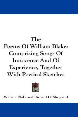 The Poems Of William Blake: Comprising Songs Of Innocence And Of Experience, Together With Poetical Sketches
