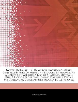 Articles on Novels by Laurell K. Hamilton, Including: Merry Gentry, a Stroke of Midnight, Seduced by Moonlight, a Caress of Twilight, a Kiss of Shadows, Mistral's Kiss, a Lick of Frost, Swallowing Darkness, Divine Misdemeanors