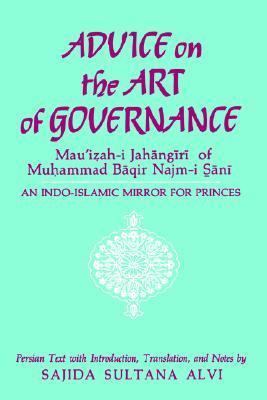 Advice on the Art of Governance (Mau'izah-I Jahangiri) of Muhammad Baqir Najm-I Sani: An Indo-Islamic Mirror for Princes