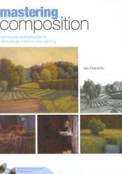 Mastering Composition: Techniques and Principles to Dramatically Improve Your Painting (Mastering (North Light Books)) Pdf Book