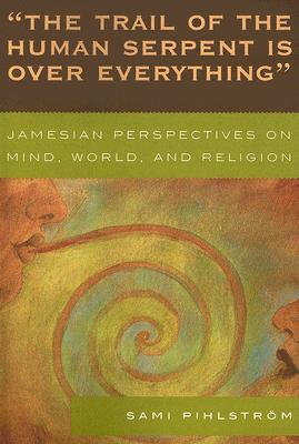 Trail of the Human Serpent Is Over Everything: Jamesian Perspectives on Mind, World, and Religion