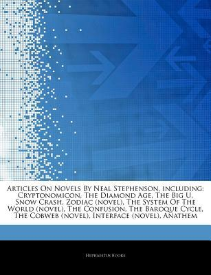 Articles on Novels by Neal Stephenson, Including: Cryptonomicon, the Diamond Age, the Big U, Snow Crash, Zodiac (Novel), the System of the World (Novel), the Confusion, the Baroque Cycle, the Cobweb (Novel), Interface (Novel), Anathem