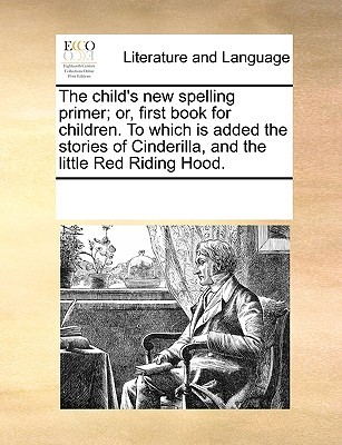 The Child's New Spelling Primer; Or, First Book for Children. to Which Is Added the Stories of Cinderilla, and the Little Red Riding Hood.