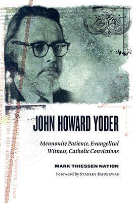 John Howard Yoder: Mennonite Patience, Evangelical Witness, Catholic Convictions