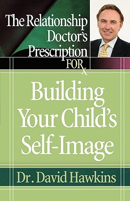 The Relationship Doctor's Prescription for Building Your Child's Self-Image