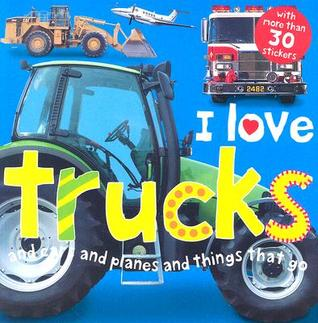 I Love Trucks and Cars and Planes and Things That Go