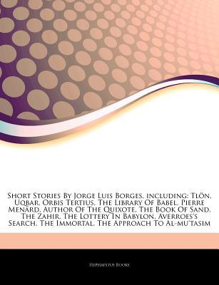 Articles on Short Stories by Jorge Luis Borges, Including: Tlan, Uqbar, Orbis Tertius, the Library of Babel, Pierre Menard, Author of the Quixote, the Book of Sand, the Zahir, the Lottery in Babylon, Averroes's Search, the Immortal