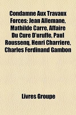 Condamne Aux Travaux Forces: Jean Allemane, Mathilde Carre, Affaire Du Cure D'Uruffe, Paul Roussenq, Henri Charriere, Charles Ferdinand Gambon