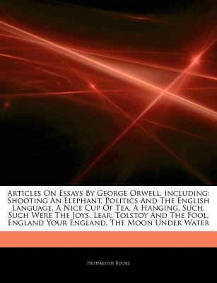 Articles on Essays by George Orwell, Including: Shooting an Elephant, Politics and the English Language, a Nice Cup of Tea, a Hanging, Such, Such Were the Joys, Lear, Tolstoy and the Fool, England Your England, the Moon Under Water