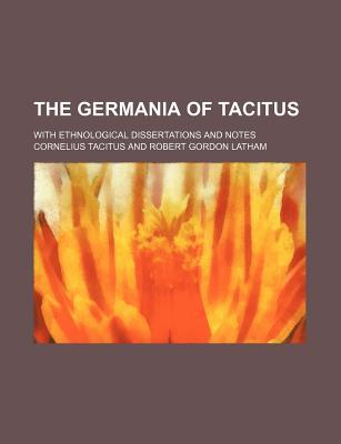 The Germania of Tacitus; With Ethnological Dissertations and Notes