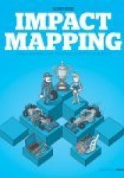 Impact Mapping: Making a Big Impact with Software Products and Projects Pdf Book