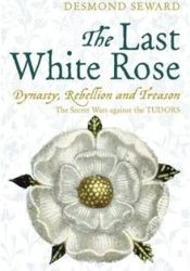 The Last White Rose: Dynasty, Rebellion and Treason. The Secret Wars against the Tudors Pdf Book