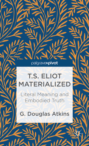T.S. Eliot Materialized: Literal Meaning and Embodied Truth