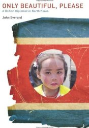 Only Beautiful, Please: A British Diplomat in North Korea Pdf Book