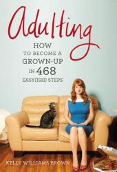 Adulting: How to Become a Grown-up in 468 Easy(ish) Steps Book