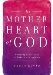 The Mother Heart of God: Unveiling the Mystery of the Father's Maternal Love Pdf Book
