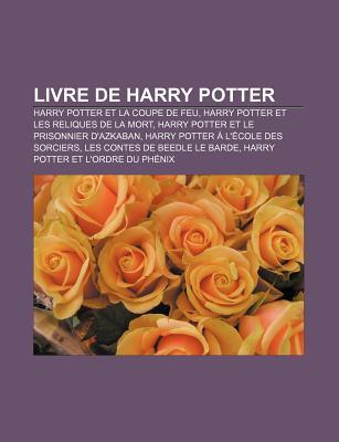 Livre de Harry Potter: Harry Potter Et La Coupe de Feu, Harry Potter Et Les Reliques de La Mort, Harry Potter Et Le Prisonnier D'Azkaban