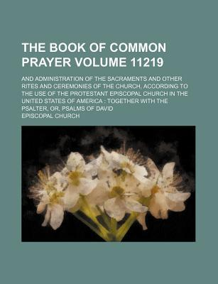 The Book of Common Prayer; And Administration of the Sacraments and Other Rites and Ceremonies of the Church, According to the Use of the Protestant Episcopal Church in the United States of America Together with the Psalter, Volume 11219