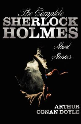 The Complete Sherlock Holmes Short Stories - Unabridged - The Adventures of Sherlock Holmes, the Memoirs of Sherlock Holmes, the Return of Sherlock Ho