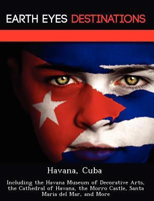 Havana, Cuba: Including the Havana Museum of Decorative Arts, the Cathedral of Havana, the Morro Castle, Santa Maria del Mar, and More