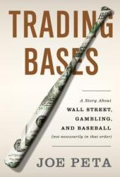 Trading Bases: A Story About Wall Street, Gambling, and Baseball (Not Necessarily in That Order )