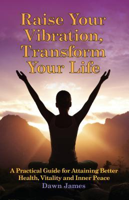Raise Your Vibration, Transform Your Life: A Practical Guide for Attaining Better Health, Vitality and Innerpeace