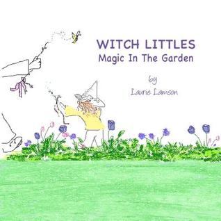 Witch Littles: Magic in the Garden: What If Little Girls Could Make Magic in Their Own Backyard?