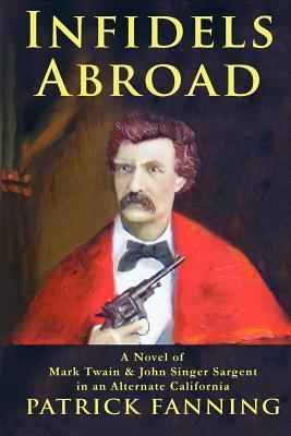 Infidels Abroad: A Novel of Mark Twain & John Singer Sargent in an Alternate California