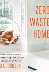 Zero Waste Home: The Ultimate Guide to Simplifying Your Life by Reducing Your Waste Book