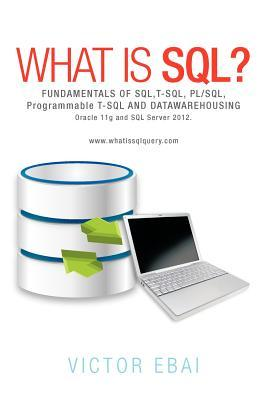 What Is SQL ?: Fundamentals of SQL, T-SQL, PL/SQL and Datawarehousing.