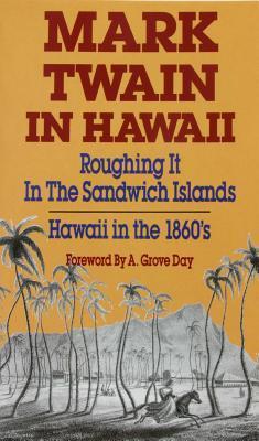 Mark Twain in Hawaii: Roughing It in the Sandwich Islands: Hawaii in the 1860s
