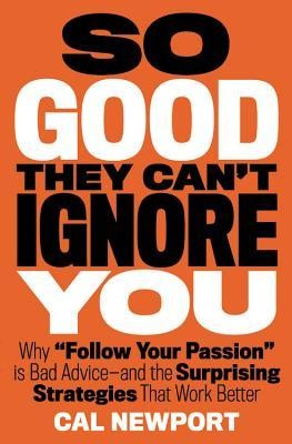 So Good They Can't Ignore You: Why ¿Follow Your Passion¿ Is Bad Advice¿ and the Surprising Strategies That Work Better