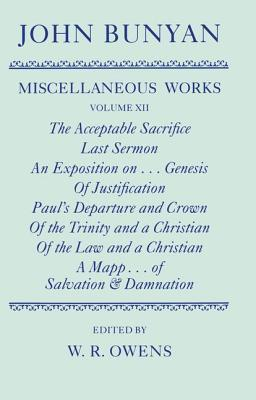 The Miscellaneous Works of John Bunyan, Volume 12: The Acceptable Sacrifice/Last Sermon/An Exposition On... Genesis/Of Justification/Paul's Departure and Crown/Of the Trinity and a Christian/A Mapp Shewing the Order & Causes of Salvation & Damnation