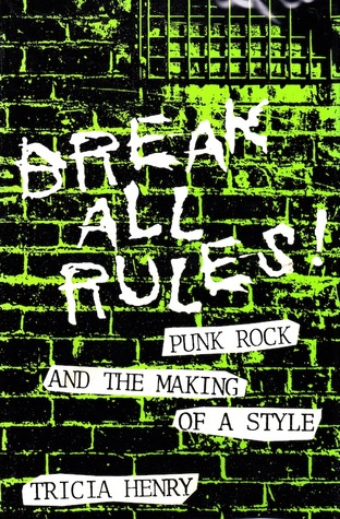 Break All Rules! Punk Rock And The Making Of A Style (Studies in the Fine Arts: The Avant-Garde, No. 68)