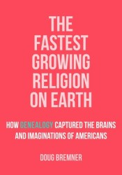 The Fastest Growing Religion on Earth: How Genealogy Captured the Brains and Imaginations of Americans Pdf Book