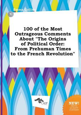100 of the Most Outrageous Comments about the Origins of Political Order: From Prehuman Times to the French Revolution