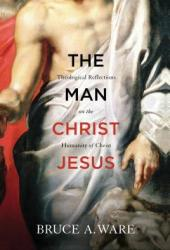 The Man Christ Jesus: Theological Reflections on the Humanity of Christ
