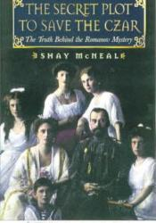 The Secret Plot to Save the Tsar: The Truth Behind the Romanov Mystery Book by Shay McNeal