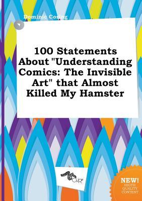100 Statements about Understanding Comics: The Invisible Art That Almost Killed My Hamster