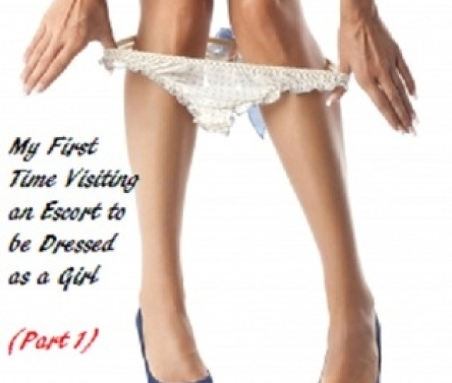 My First Time Visiting An Escort To Be Dressed As A Girl By Cindy Savage