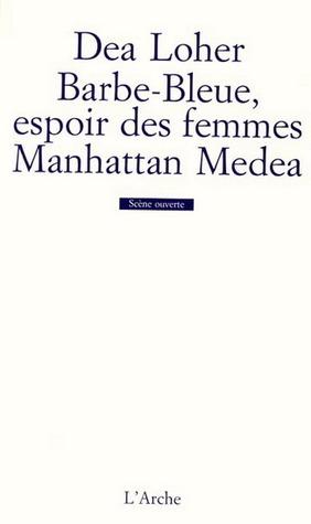 Barbe Bleue, Espoir Des Femmes ;(Suivi De) Manhattan Medea