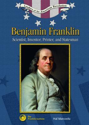 Benjamin Franklin: Scientist, Inventor, Printer and Statesman (Leaders of the American Revolution)