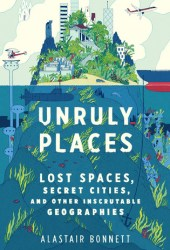 Unruly Places: Lost Spaces, Secret Cities, and Other Inscrutable Geographies Book Pdf