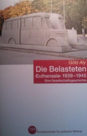 """Die Belasteten. """"Euthanasie"""" 1939 - 1945. Eine Gesellschaftsgeschichte"""
