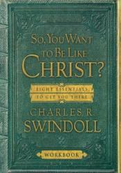 So You Want to Be Like Christ?: Eight Essentials to Get You There Pdf Book