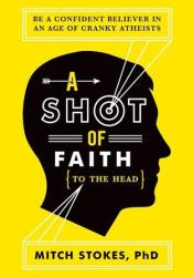 A Shot of Faith (to the Head): Be a Confident Believer in an Age of Cranky Atheists Pdf Book