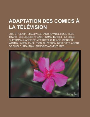 Adaptation Des Comics a la Television: Lois Et Clark, Smallville, L'Incroyable Hulk, Teen Titans: Les Jeunes Titans, Human Target: La Cible, Superman,